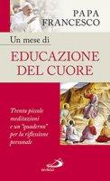 Un mese di educazione del cuore - Papa Francesco (Jorge Mario Bergoglio)