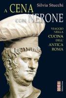 A cena con Nerone. Viaggio nella cucina dell'antica Roma - Stucchi Silvia