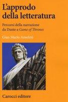 L' approdo della letteratura. Percorsi della narrazione da Dante a «Game of Thrones» - Anselmi Gian Mario