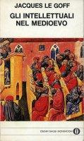 Gli intellettuali nel Medioevo - Jacques Le Goff