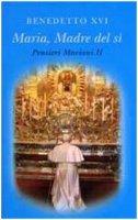 Maria, Madre del sì.  Pensieri Mariani  II - Benedetto XVI
