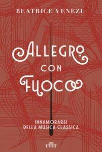 Copertina di 'Allegro con fuoco. Innamorarsi della musica classica'