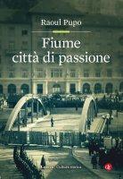 Fiume città di passione - Raoul Pupo
