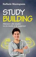 Study building. Allenarsi allo studio tra le medie e le superiori - Raffaele Mantegazza