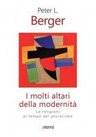 I molti altari della modernità - Berger Peter L.
