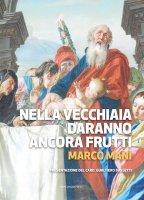 Nella vecchiaia daranno ancora frutti - Marco Mani