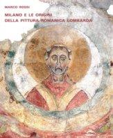 Milano e le origini della pittura romanica lombarda. Committenze episcopali, modelli iconografici, maestranza - Rossi Marco