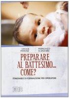 Preparare al battesimo....come? - Scanziani Francesco, Pirrone Cecilia