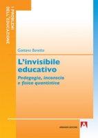 L' invisibile educativo. Pedagogia, inconscio e fisica quantistica - Bonetta Gaetano