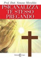 Psicanalizza te stesso pregando - Morabito Prof. Dott. Simone