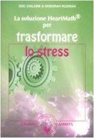 La soluzione Heartmath® per trasformare lo stress - Childre Doc L., Rozman Deborah