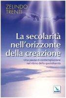 La secolarità nell'orizzonte della creazione. Una pausa di contemplazione nel ritmo della quotidianità - Trenti Zelindo