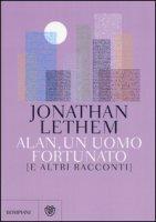 Alan, un uomo fortunato e altri racconti - Lethem Jonathan