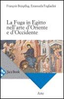 La fuga in Egitto nell'arte d'Oriente e d'Occidente - Fogliadini Emanuela, Boespflug François