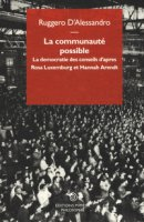 La communauté possible. La democratie des conseils d'apres  Rosa Luxemburg et Hannah Arendt - D'Alessandro Ruggero