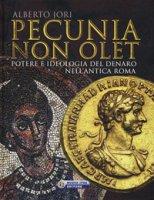 Pecunia non olet. Potere e ideologia del denaro nell'antica Roma. Ediz. illustrata - Jori Alberto