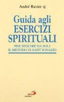 Guida agli esercizi spirituali. Per seguire da soli il metodo di sant'Ignazio - Ravier André