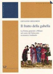Copertina di 'Il frutto della gabella. La Ferma generale a Milano nel cuore del Settecento economico lombardo'