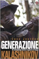 Generazione Kalashnikov. Un antropologo dentro la guerra in Congo - Jourdan Luca
