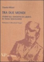 Tra due mondi. Studio sul concetto di libertà in Franz Rosenzweig - Milani Claudia
