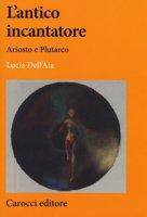 L' antico incantatore. Ariosto e Plutarco - Dell'Aia Lucia