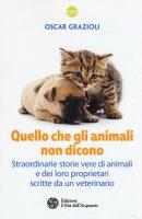 Quello che gli animali non dicono. Straordinarie storie vere di animali e dei loro proprietari scritte da un veterinario - Grazioli Oscar