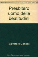 Il Presbitero uomo delle Beatitudini. Riflessioni per un itinerario spirituale - Salvatore Consoli