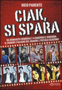 Copertina di 'Ciak, si spara. Da «Romanzo Criminale» a «Gomorra» e «Suburra»: il crimine italiano sul grande e piccolo schermo'