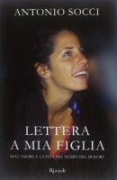 Lettera a mia figlia. Sull'amore e la vita nel tempo del dolore - Antonio Socci