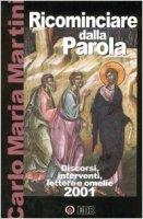 Ricominciare dalla Parola. Discorsi, interventi, lettere e omelie 2001 - Martini Carlo M.