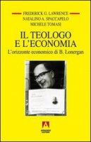 Il teologo e l'economia. L'orizzonte economico di B. Lonergan - Spaccapelo Natalino, Lawrence Frederick G., Tomasi Michele