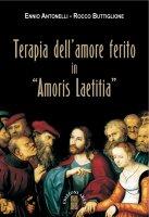 Terapia dell'amore ferito in «Amoris laetitia» - Ennio Antonelli,  Rocco Buttiglione