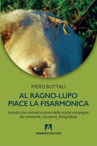 Copertina di 'Al ragno-lupo piace la fisarmonica. Incontri con animali comuni delle nostre campagne da conoscere, riscoprire, fotografare'
