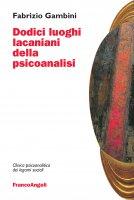 Dodici luoghi lacaniani della psicoanalisi - Fabrizio Gambini