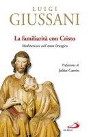 La familiarità con Cristo. Meditazioni sull'anno liturgico - Giussani Luigi