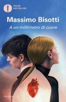 A un millimetro di cuore - Bisotti Massimo