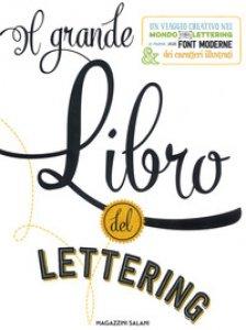 Copertina di 'Il grande libro del lettering. Un viaggio creativo nel mondo del lettering a mano, delle font moderne & dei caratteri illustrati'