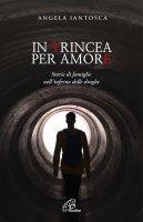 In trincea per amore. Storie di famiglie nell'inferno delle droghe - Angela Iantosca