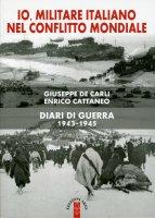 Io militare italiano nel conflitto mondiale. Diari di guerra 1943-1945 - De Carli Giuseppe, Cattaneo Enrico