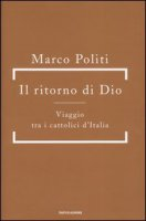Il ritorno di Dio. Viaggio tra i cattolici d'Italia - Politi Marco