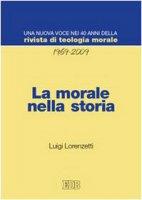 La morale nella storia. Una nuova voce nei quarant'anni della «Rivista di teologia morale» (1969-2009) - Lorenzetti Luigi