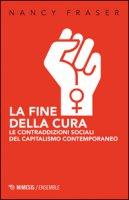 La fine della cura. Le contraddizioni sociali del capitalismo contemporaneo - Fraser Nancy
