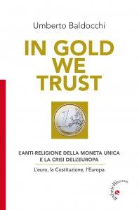 Copertina di 'In Gold we trust. L'anti-religione della moneta unica e la crisi dell'Europa'