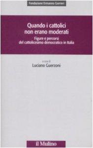 Copertina di 'Quando i cattolici non erano moderati. Figure e percorsi del cattolicesimo democratico in Italia'
