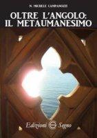 Oltre l'angolo. Il metaumanesimo - N. Michele Campanozzi