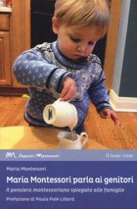 Copertina di 'Maria Montessori parla ai genitori. Il pensiero montessoriano spiegato alle famiglie'