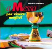 A Messa per vivere meglio?. Itinerari per adulti e genitori in vista dell' Eucaristia - Fontana Andrea