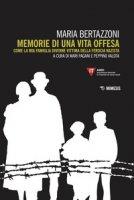 Memorie di una vita offesa. Come la mia famiglia divenne vittima della ferocia nazista - Bertazzoni Maria