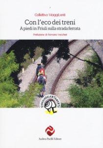 Copertina di 'Con l'eco dei treni. A piedi in Friuli sulla strada ferrata'