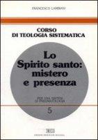 Lo Spirito Santo: mistero e presenza. Per una sintesi di pneumatologia - Lambiasi Francesco